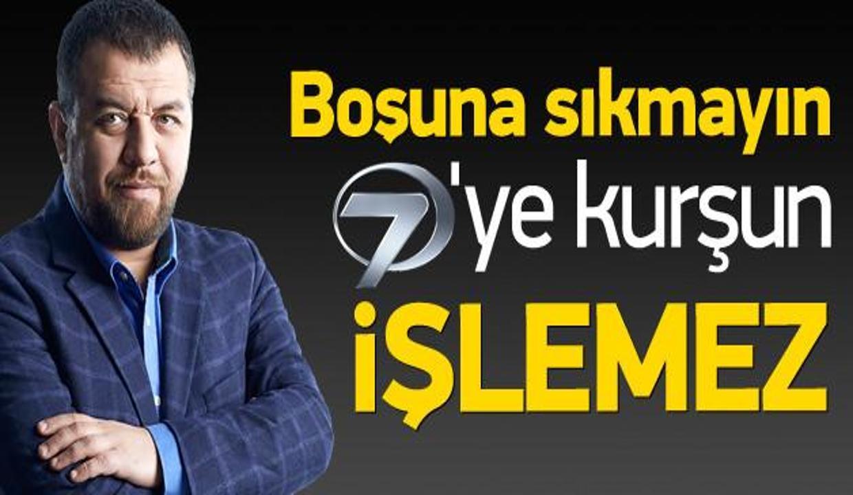 'Boşuna sıkmayın, Kanal 7'ye kurşun işlemez'
