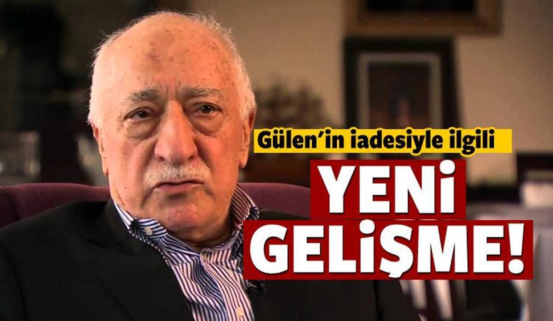 Gülen'in iadesiyle ilgili flaş gelişme