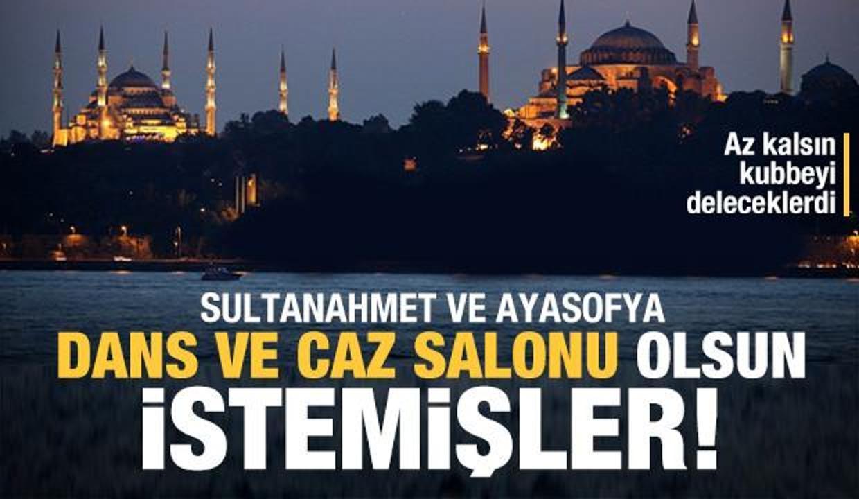 Ayasofya ile Sultanahmet'in caz ve dans salonu olmasını istemişler!