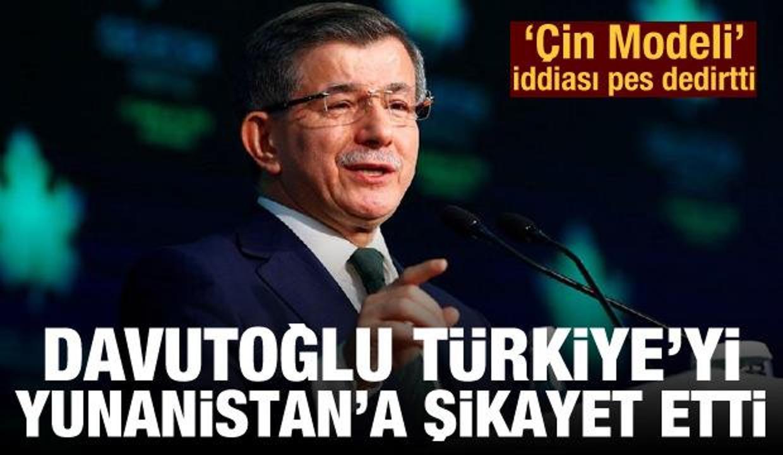 Ahmet Davutoğlu Türkiye'yi Yunanistan'a şikayet etti! 'Çin Modeli' iddiası