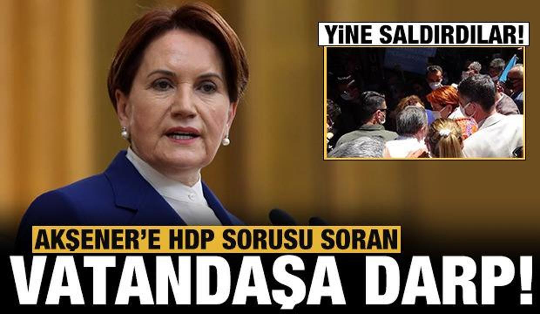 Akşener'e HDP sorusu soran vatandaş darp edildi!