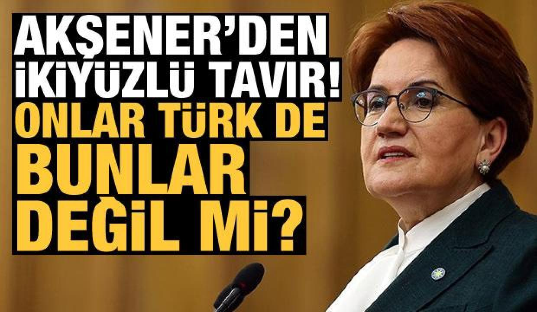 Akşener'den ikiyüzlü tavır! 'Onlar Türk de bunlar değil mi?'