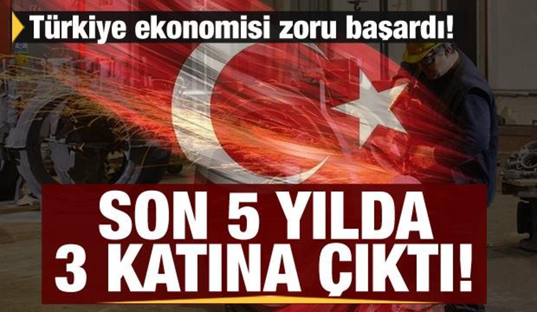 Türkiye ekonomisi zoru başardı! Son 5 yılda 3 katına çıktı