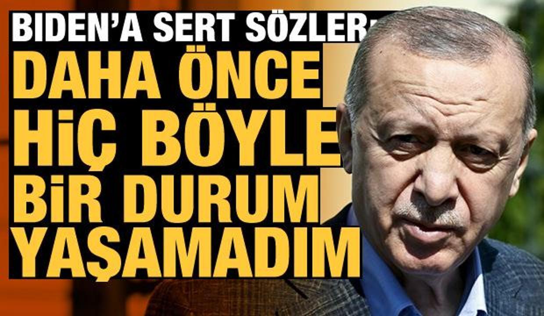 Erdoğan'dan Biden'a sert eleştiri: Daha önce hiç böyle bir durum yaşamadım