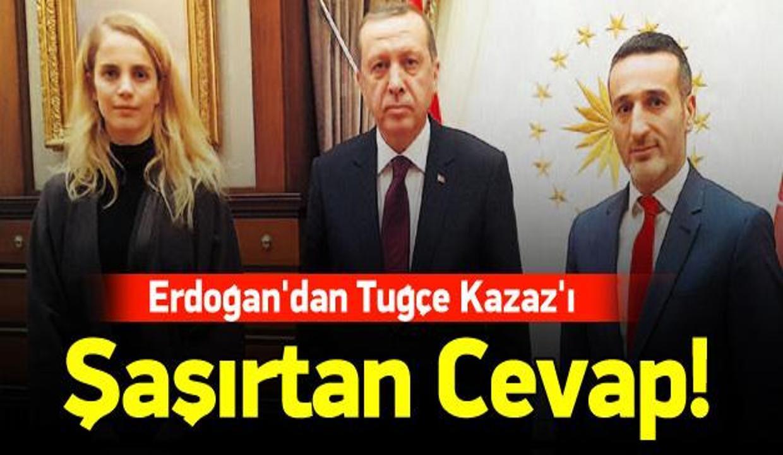 Erdoğan'dan Tuğçe Kazaz'ı şaşırtan cevap!